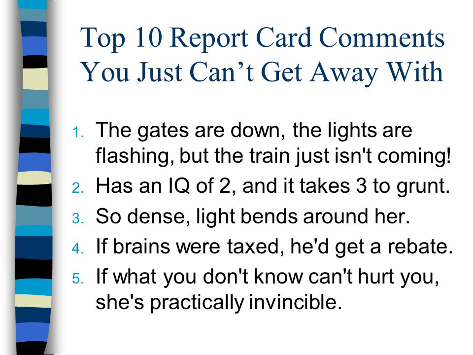 Top 10 Report Card Comments You Just Can't Get Away With 6. Chances for success are slim to none (and Slim just left town!) 7. Living proof that natur