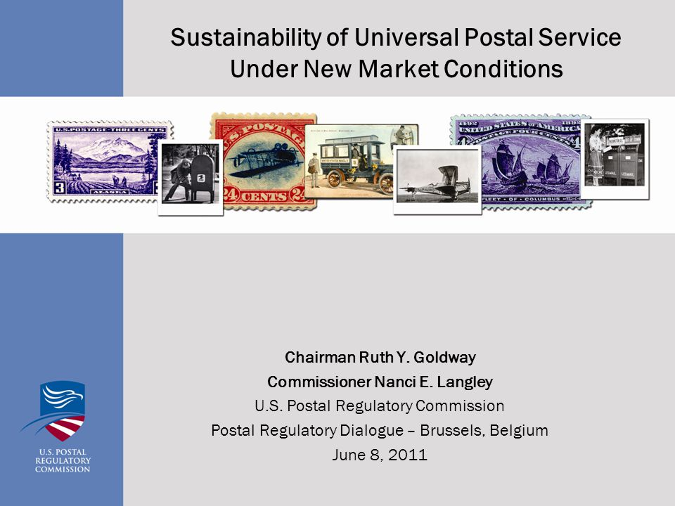 Sustainability of Universal Postal Service Under New Market Conditions Chairman Ruth Y. Goldway Commissioner Nanci E. Langley U.S. Postal Regulatory C