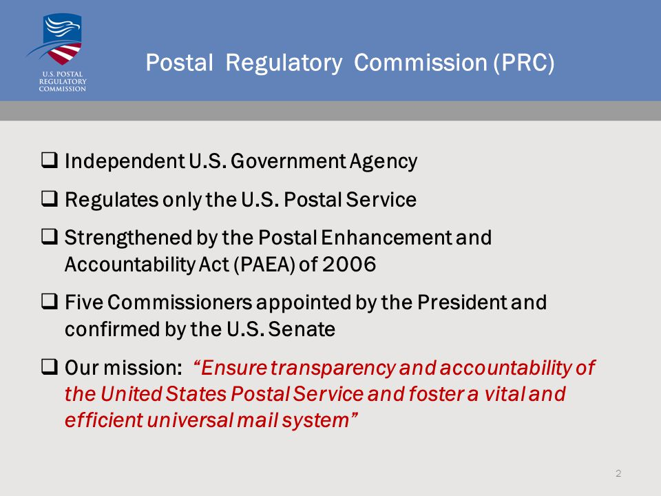 Postal Regulatory Commission (PRC)  Independent U.S. Government Agency  Regulates only the U.S. Postal Service  Strengthened by the Postal Enhancem