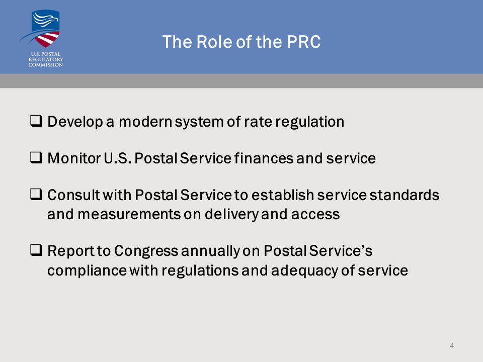 The Role of the PRC  Develop a modern system of rate regulation  Monitor U.S. Postal Service finances and service  Consult with Postal Service to e