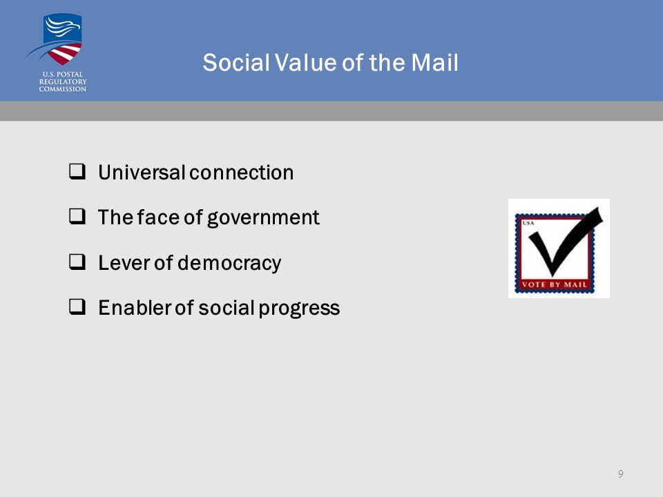 Social Value of the Mail  Universal connection  The face of government  Lever of democracy  Enabler of social progress 9