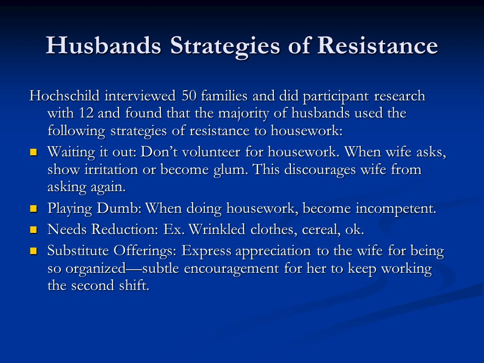 Husbands Strategies of Resistance Hochschild interviewed 50 families and did participant research with 12 and found that the majority of husbands used the following strategies of resistance to housework: Waiting it out: Don't volunteer for housework.