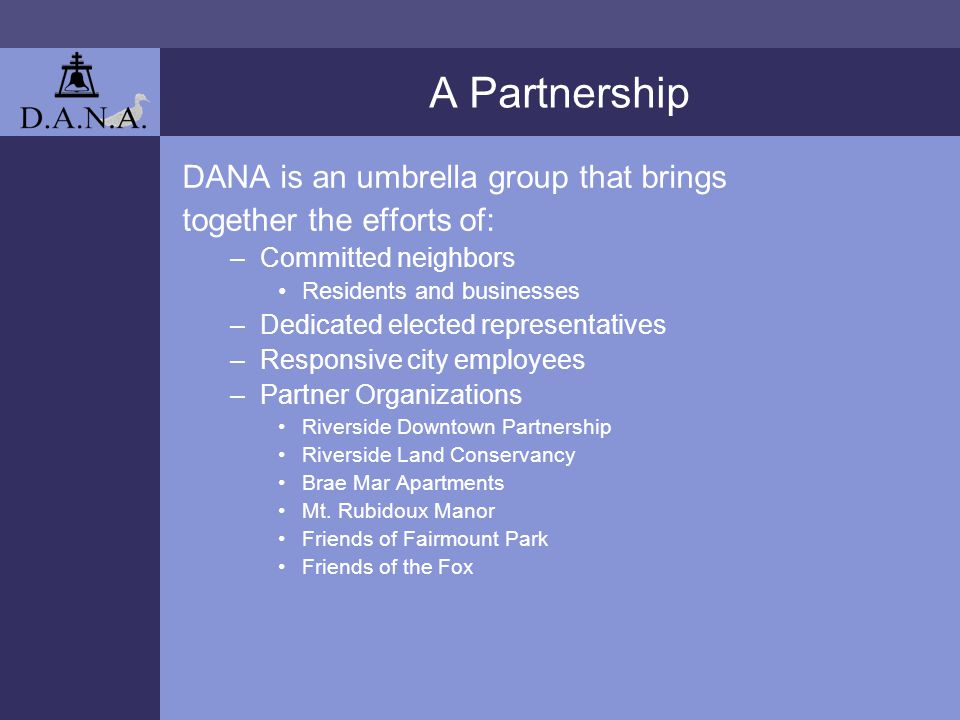 A Partnership DANA is an umbrella group that brings together the efforts of: –Committed neighbors Residents and businesses –Dedicated elected representatives –Responsive city employees –Partner Organizations Riverside Downtown Partnership Riverside Land Conservancy Brae Mar Apartments Mt.