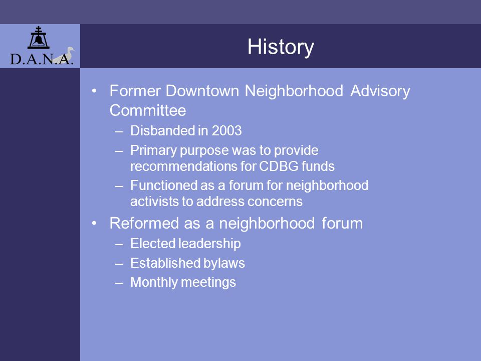 History Former Downtown Neighborhood Advisory Committee –Disbanded in 2003 –Primary purpose was to provide recommendations for CDBG funds –Functioned as a forum for neighborhood activists to address concerns Reformed as a neighborhood forum –Elected leadership –Established bylaws –Monthly meetings
