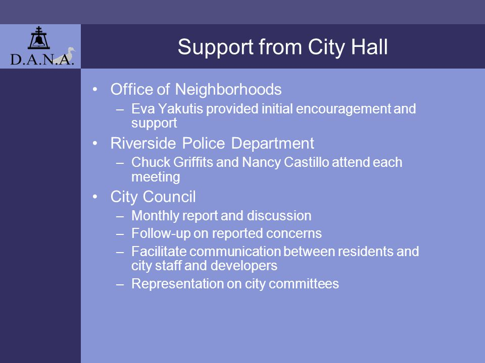 Support from City Hall Office of Neighborhoods –Eva Yakutis provided initial encouragement and support Riverside Police Department –Chuck Griffits and Nancy Castillo attend each meeting City Council –Monthly report and discussion –Follow-up on reported concerns –Facilitate communication between residents and city staff and developers –Representation on city committees