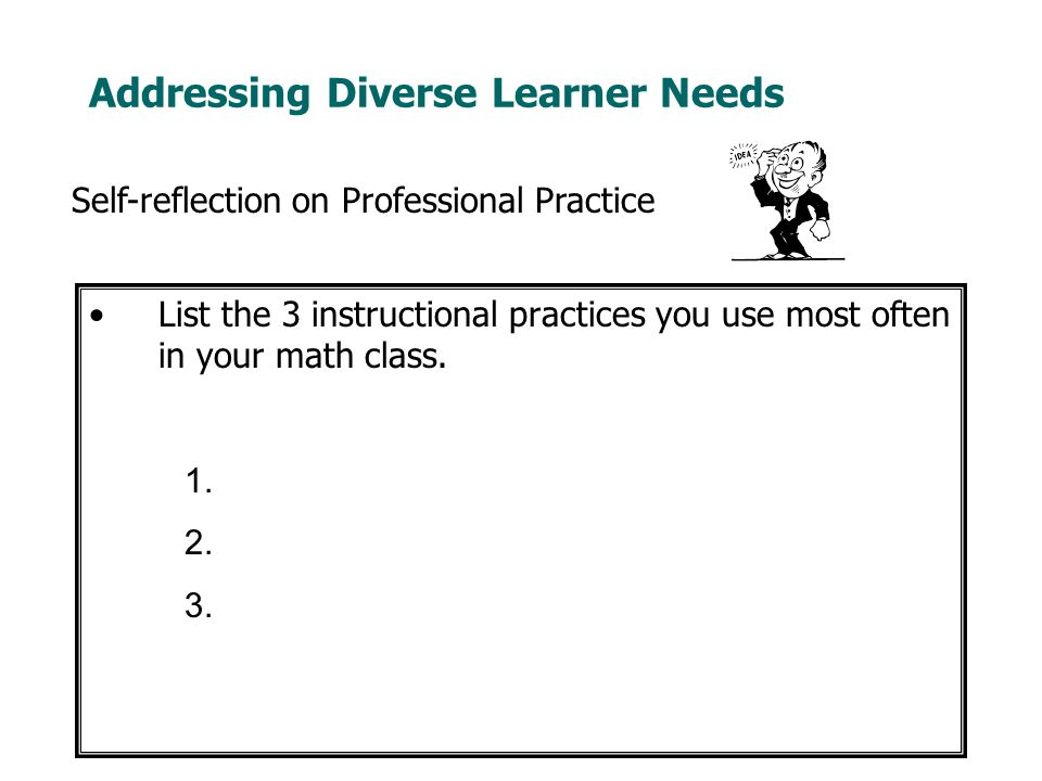 Addressing Diverse Learner Needs List the 3 instructional practices you use most often in your math class.
