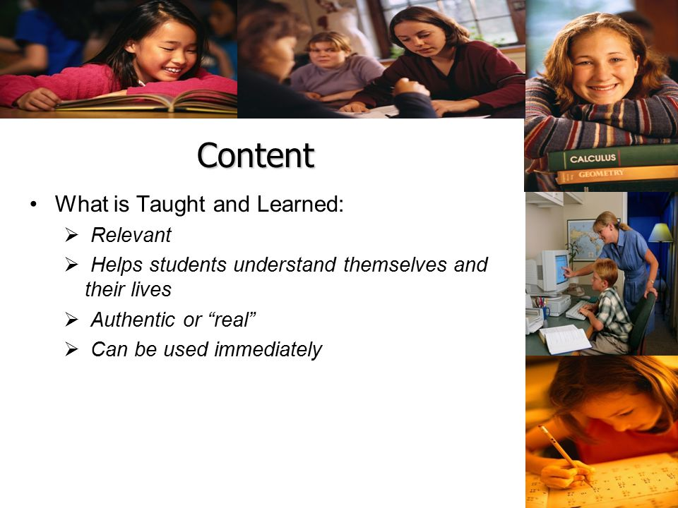 Content What is Taught and Learned:  Relevant  Helps students understand themselves and their lives  Authentic or real  Can be used immediately