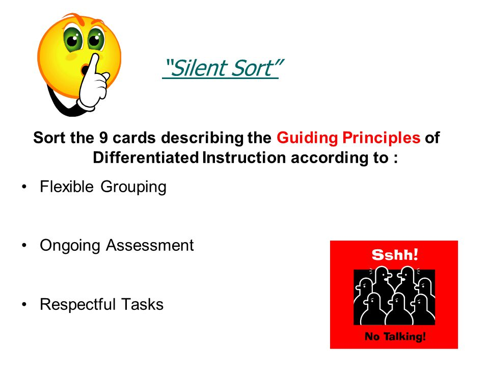 Silent Sort Sort the 9 cards describing the Guiding Principles of Differentiated Instruction according to : Flexible Grouping Ongoing Assessment Respectful Tasks