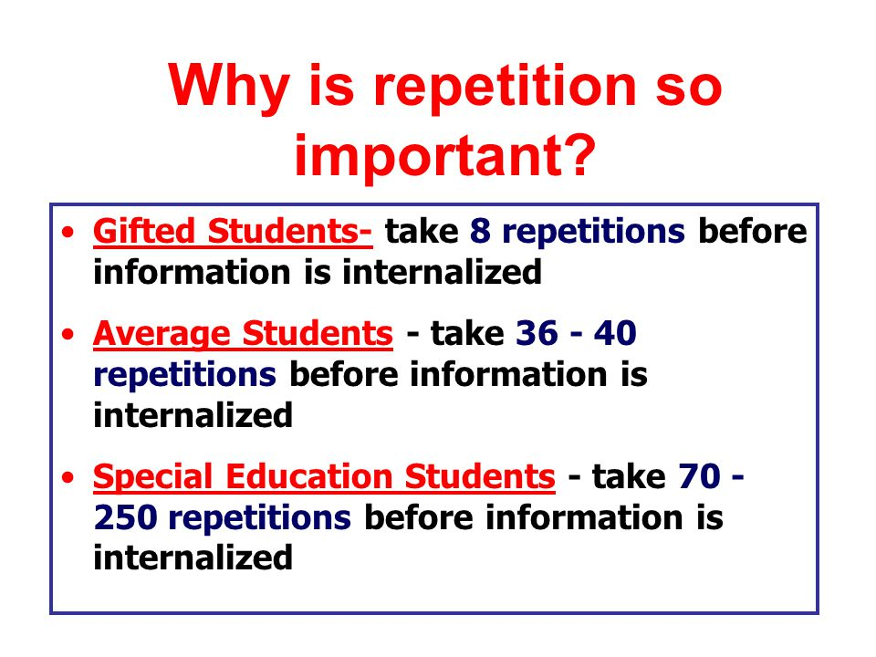 Gifted Students- take 8 repetitions before information is internalized Average Students - take 36 - 40 repetitions before information is internalized Special Education Students - take 70 - 250 repetitions before information is internalized Why is repetition so important
