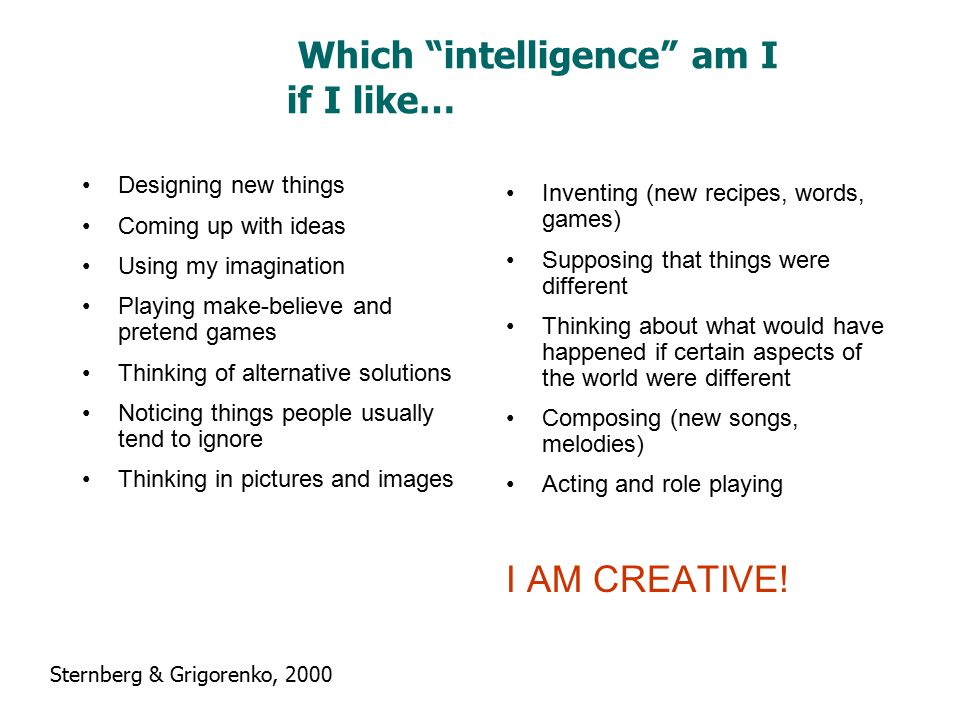 Which intelligence am I if I like… Designing new things Coming up with ideas Using my imagination Playing make-believe and pretend games Thinking of alternative solutions Noticing things people usually tend to ignore Thinking in pictures and images Inventing (new recipes, words, games) Supposing that things were different Thinking about what would have happened if certain aspects of the world were different Composing (new songs, melodies) Acting and role playing I AM CREATIVE.