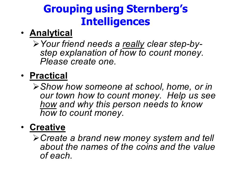 Grouping using Sternberg's Intelligences Analytical  Your friend needs a really clear step-by- step explanation of how to count money.