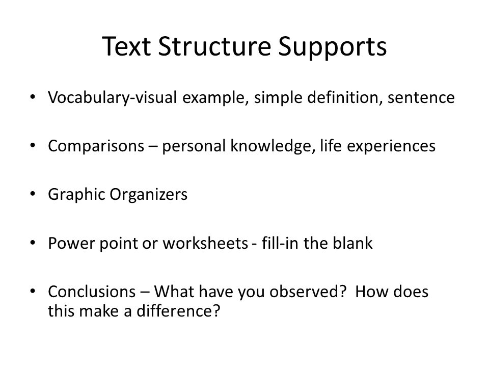 Text Structure Supports Vocabulary-visual example, simple definition, sentence Comparisons – personal knowledge, life experiences Graphic Organizers Power point or worksheets - fill-in the blank Conclusions – What have you observed.