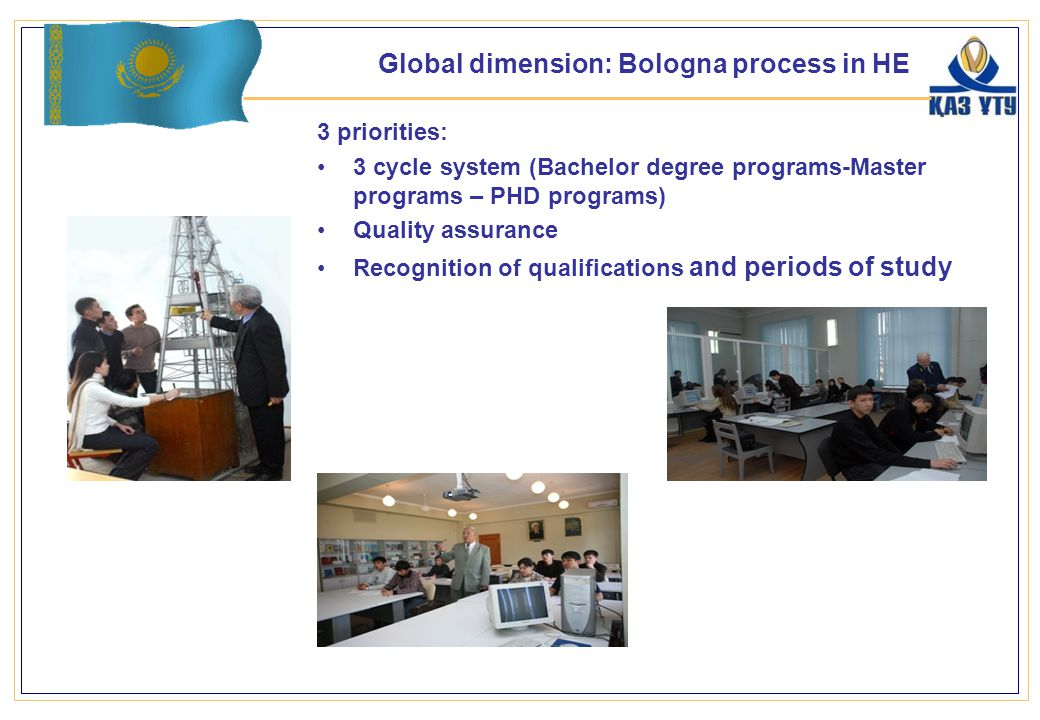 3 priorities: 3 cycle system (Bachelor degree programs-Master programs – PHD programs) Quality assurance Recognition of qualifications and periods of study 8 Global dimension: Bologna process in HE