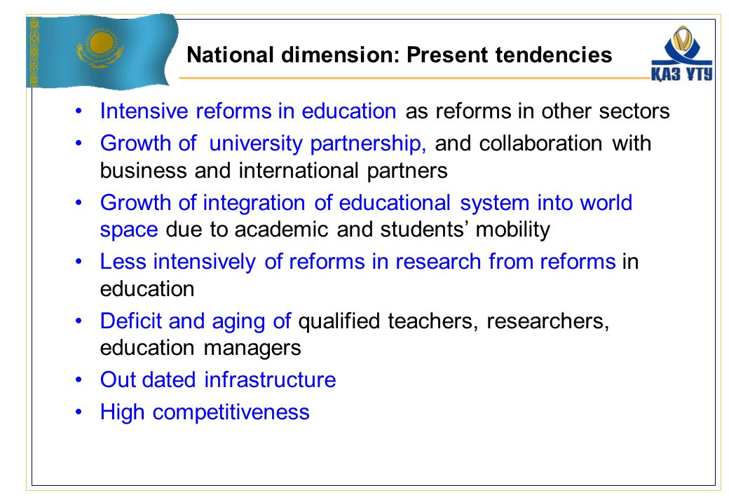 National dimension: Present tendencies Intensive reforms in education as reforms in other sectors Growth of university partnership, and collaboration with business and international partners Growth of integration of educational system into world space due to academic and students' mobility Less intensively of reforms in research from reforms in education Deficit and aging of qualified teachers, researchers, education managers Out dated infrastructure High competitiveness
