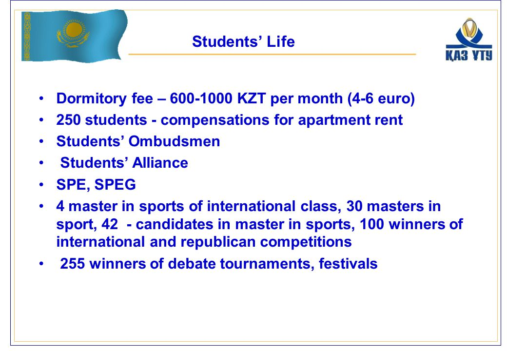 Dormitory fee – 600-1000 KZT per month (4-6 euro) 250 students - compensations for apartment rent Students' Ombudsmen Students' Alliance SPE, SPEG 4 master in sports of international class, 30 masters in sport, 42 - candidates in master in sports, 100 winners of international and republican competitions 255 winners of debate tournaments, festivals Students' Life