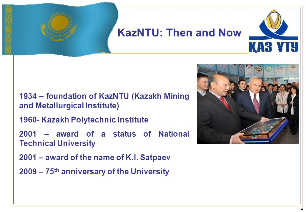 KazNTU: Then and Now 1934 – foundation of KazNTU (Kazakh Mining and Metallurgical Institute) 1960- Kazakh Polytechnic Institute 2001 – award of a status of National Technical University 2001 – award of the name of K.I.