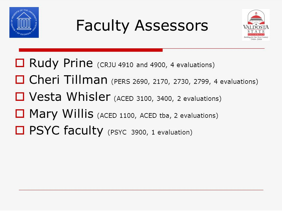 Faculty Assessors  Rudy Prine (CRJU 4910 and 4900, 4 evaluations)  Cheri Tillman (PERS 2690, 2170, 2730, 2799, 4 evaluations)  Vesta Whisler (ACED 3100, 3400, 2 evaluations)  Mary Willis (ACED 1100, ACED tba, 2 evaluations)  PSYC faculty (PSYC 3900, 1 evaluation)
