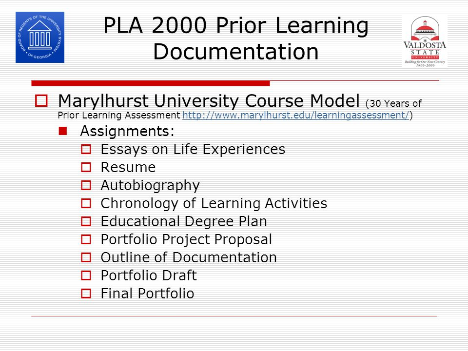 PLA 2000 Prior Learning Documentation  Marylhurst University Course Model (30 Years of Prior Learning Assessment http://www.marylhurst.edu/learningassessment/)http://www.marylhurst.edu/learningassessment/ Assignments:  Essays on Life Experiences  Resume  Autobiography  Chronology of Learning Activities  Educational Degree Plan  Portfolio Project Proposal  Outline of Documentation  Portfolio Draft  Final Portfolio