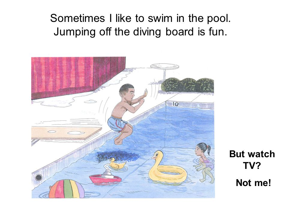 Sometimes I like to swim in the pool. Jumping off the diving board is fun. But watch TV? Not me!