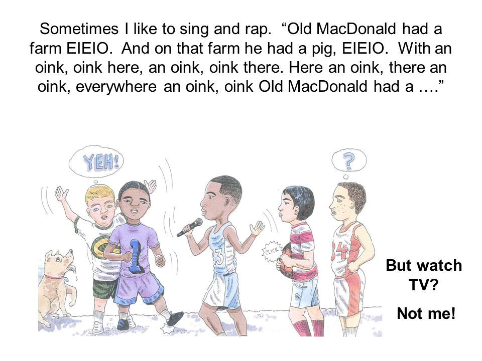 """Sometimes I like to sing and rap. """"Old MacDonald had a farm EIEIO. And on that farm he had a pig, EIEIO. With an oink, oink here, an oink, oink there."""