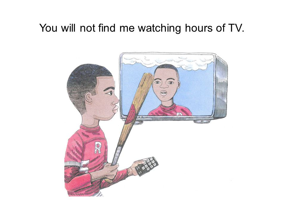 You will not find me watching hours of TV.