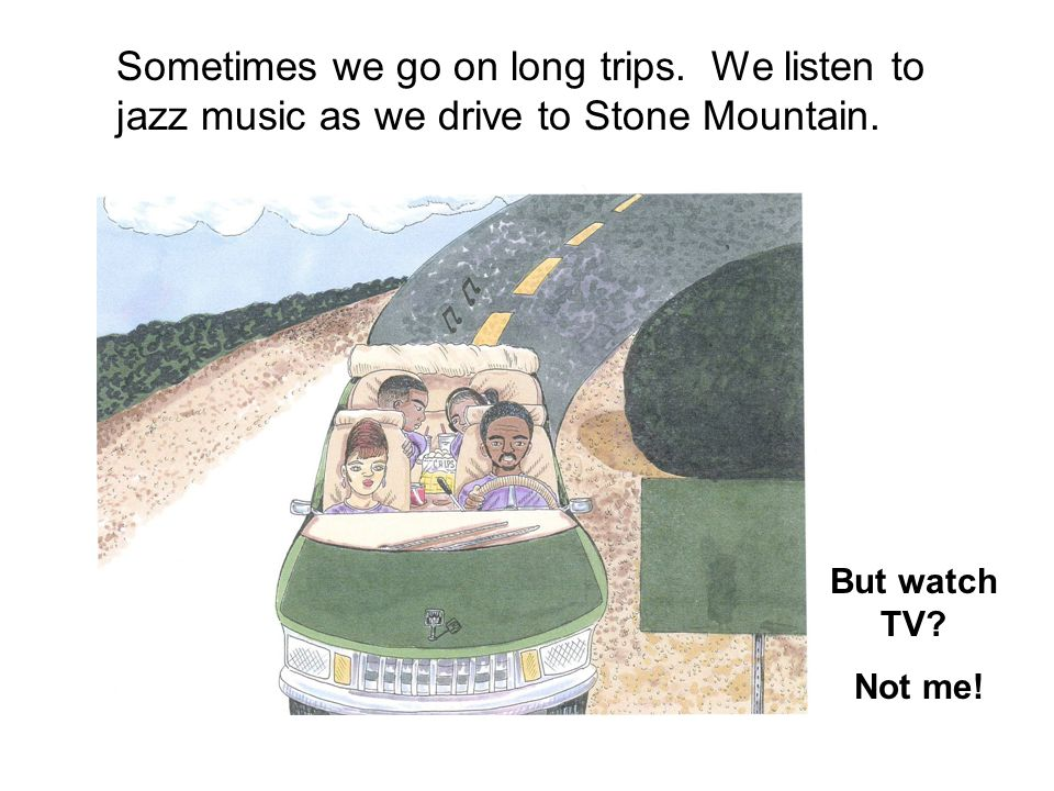 Sometimes we go on long trips.We listen to jazz music as we drive to Stone Mountain.