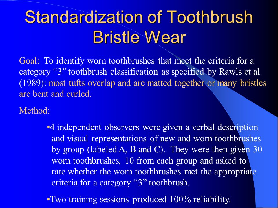 Standardization of Toothbrush Bristle Wear Goal: To identify worn toothbrushes that meet the criteria for a category 3 toothbrush classification as specified by Rawls et al (1989): most tufts overlap and are matted together or many bristles are bent and curled.