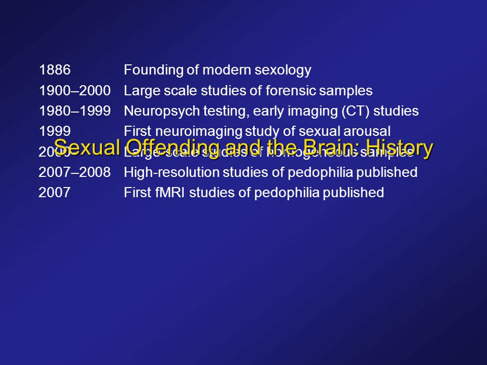 1886Founding of modern sexology 1900–2000Large scale studies of forensic samples 1980–1999Neuropsych testing, early imaging (CT) studies 1999First neuroimaging study of sexual arousal 2000–Large-scale studies of homogeneous samples 2007–2008High-resolution studies of pedophilia published 2007First fMRI studies of pedophilia published Sexual Offending and the Brain: History