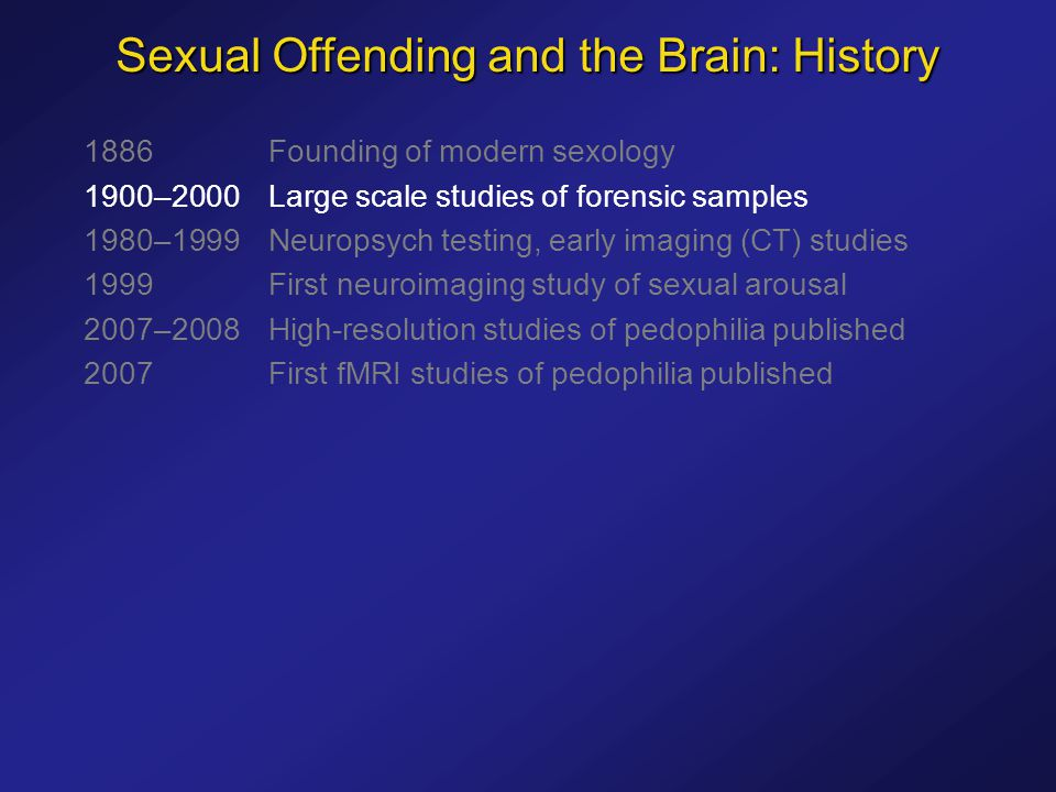 1886Founding of modern sexology 1900–2000Large scale studies of forensic samples 1980–1999Neuropsych testing, early imaging (CT) studies 1999First neuroimaging study of sexual arousal 2007–2008High-resolution studies of pedophilia published 2007First fMRI studies of pedophilia published Sexual Offending and the Brain: History