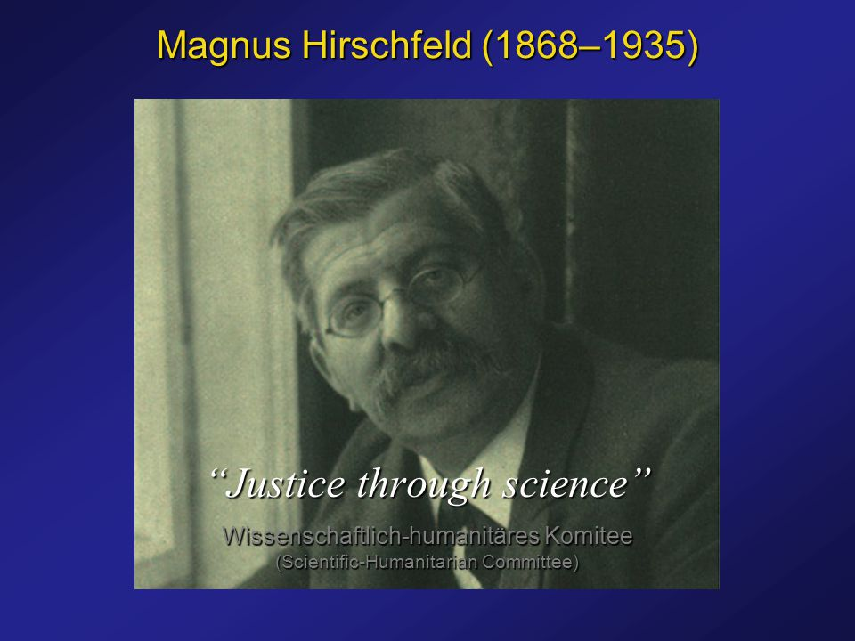 Magnus Hirschfeld (1868–1935) Justice through science Wissenschaftlich-humanitäres Komitee (Scientific-Humanitarian Committee)