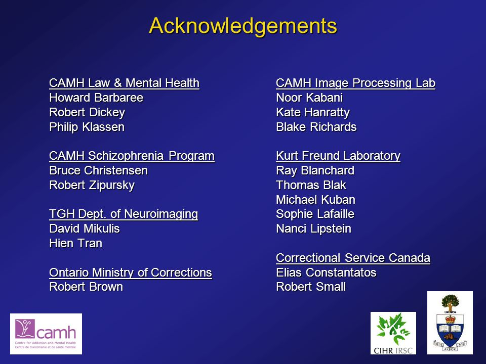 Acknowledgements CAMH Law & Mental Health Howard Barbaree Robert Dickey Philip Klassen CAMH Schizophrenia Program Bruce Christensen Robert Zipursky TGH Dept.