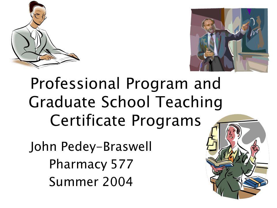 Professional Program and Graduate School Teaching Certificate Programs John Pedey-Braswell Pharmacy 577 Summer 2004