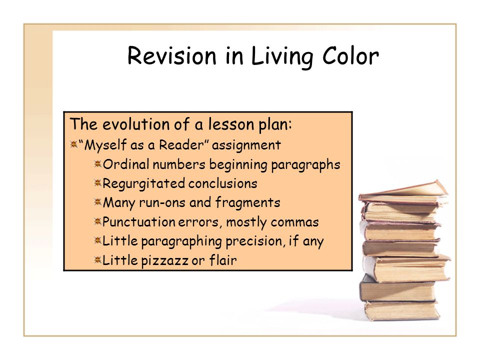 Revision in Living Color The evolution of a lesson plan: Myself as a Reader assignment Ordinal numbers beginning paragraphs Regurgitated conclusions Many run-ons and fragments Punctuation errors, mostly commas Little paragraphing precision, if any Little pizzazz or flair