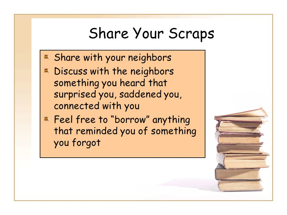 Share Your Scraps Share with your neighbors Discuss with the neighbors something you heard that surprised you, saddened you, connected with you Feel free to borrow anything that reminded you of something you forgot