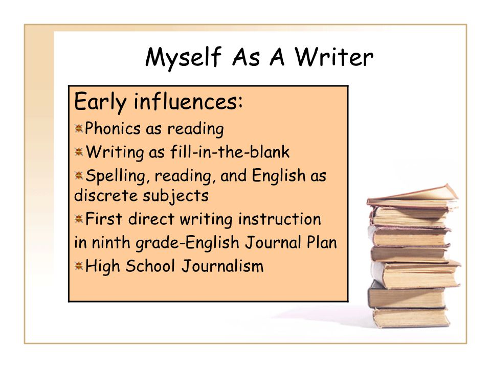 Myself As A Writer Early influences: Phonics as reading Writing as fill-in-the-blank Spelling, reading, and English as discrete subjects First direct writing instruction in ninth grade-English Journal Plan High School Journalism