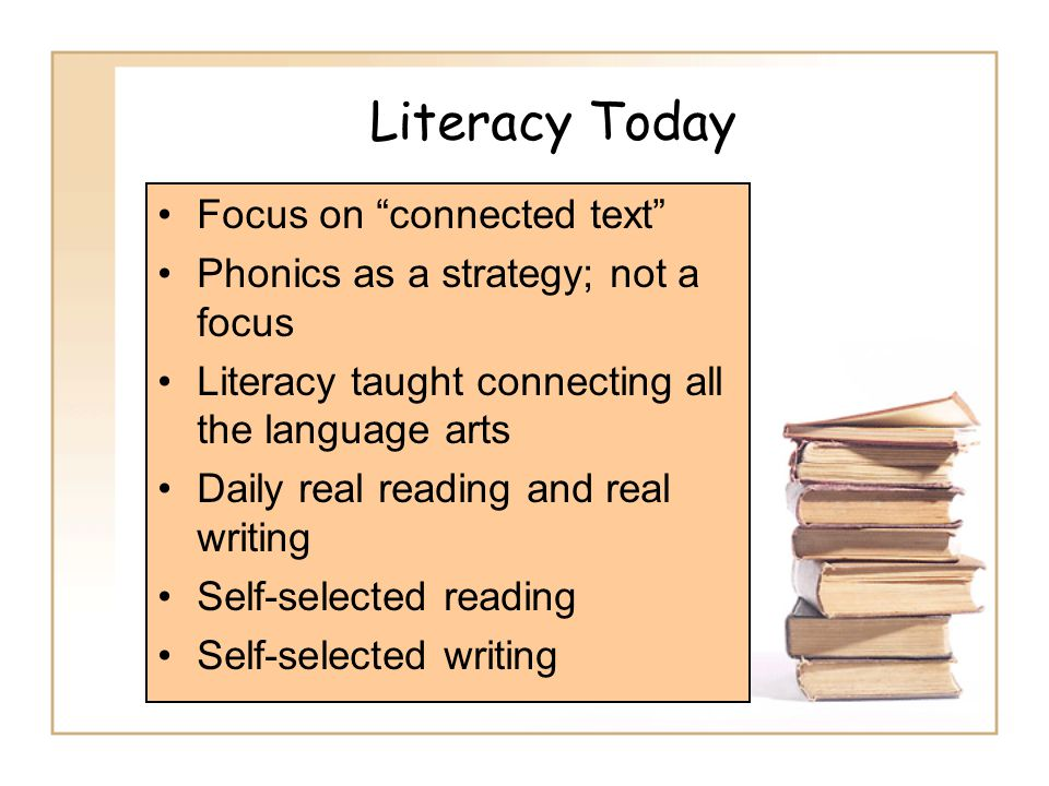 Literacy Today Focus on connected text Phonics as a strategy; not a focus Literacy taught connecting all the language arts Daily real reading and real writing Self-selected reading Self-selected writing