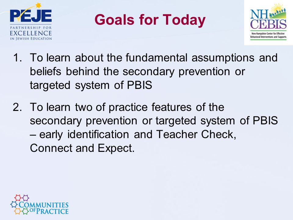 Goals for Today 1.To learn about the fundamental assumptions and beliefs behind the secondary prevention or targeted system of PBIS 2.To learn two of practice features of the secondary prevention or targeted system of PBIS – early identification and Teacher Check, Connect and Expect.