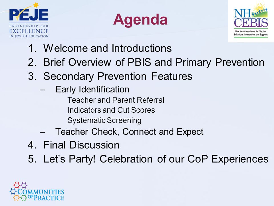 Agenda 1.Welcome and Introductions 2.Brief Overview of PBIS and Primary Prevention 3.Secondary Prevention Features –Early Identification Teacher and Parent Referral Indicators and Cut Scores Systematic Screening –Teacher Check, Connect and Expect 4.Final Discussion 5.Let's Party.