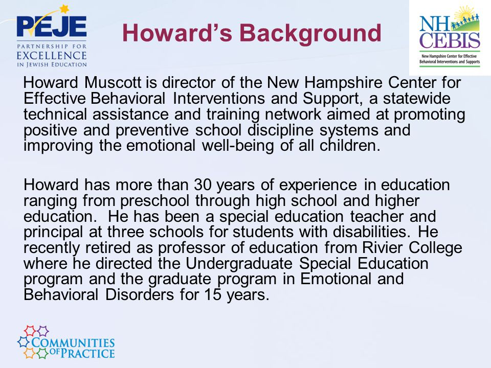 Howard's Background Howard Muscott is director of the New Hampshire Center for Effective Behavioral Interventions and Support, a statewide technical assistance and training network aimed at promoting positive and preventive school discipline systems and improving the emotional well-being of all children.