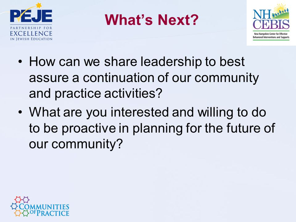 What's Next? How can we share leadership to best assure a continuation of our community and practice activities? What are you interested and willing t