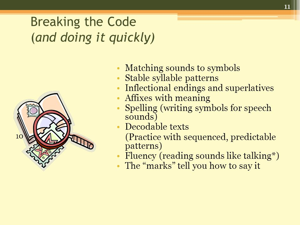 11 Breaking the Code (and doing it quickly) Matching sounds to symbols Stable syllable patterns Inflectional endings and superlatives Affixes with meaning Spelling (writing symbols for speech sounds) Decodable texts (Practice with sequenced, predictable patterns) Fluency (reading sounds like talking*) The marks tell you how to say it 10