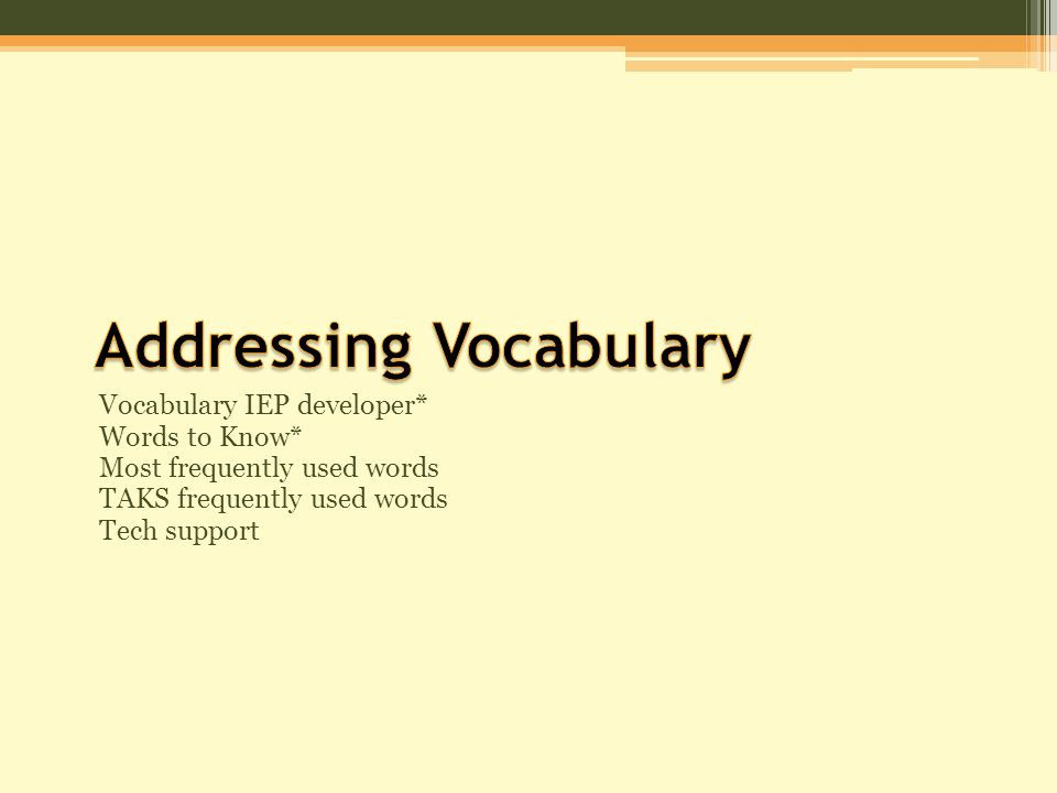 Vocabulary IEP developer* Words to Know* Most frequently used words TAKS frequently used words Tech support