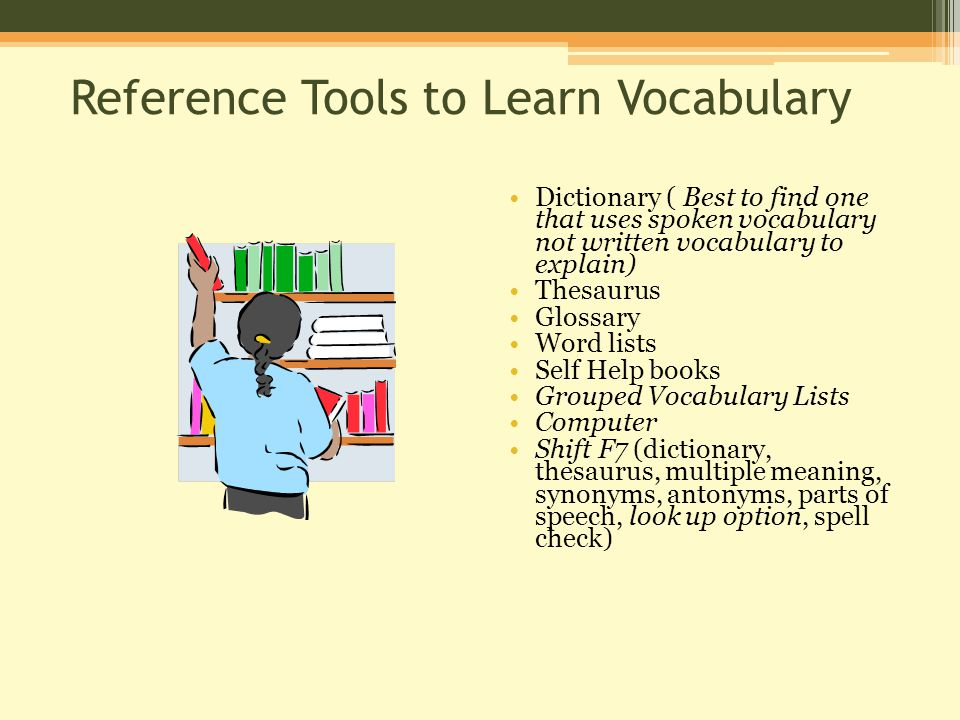 Reference Tools to Learn Vocabulary Dictionary ( Best to find one that uses spoken vocabulary not written vocabulary to explain) Thesaurus Glossary Word lists Self Help books Grouped Vocabulary Lists Computer Shift F7 (dictionary, thesaurus, multiple meaning, synonyms, antonyms, parts of speech, look up option, spell check)