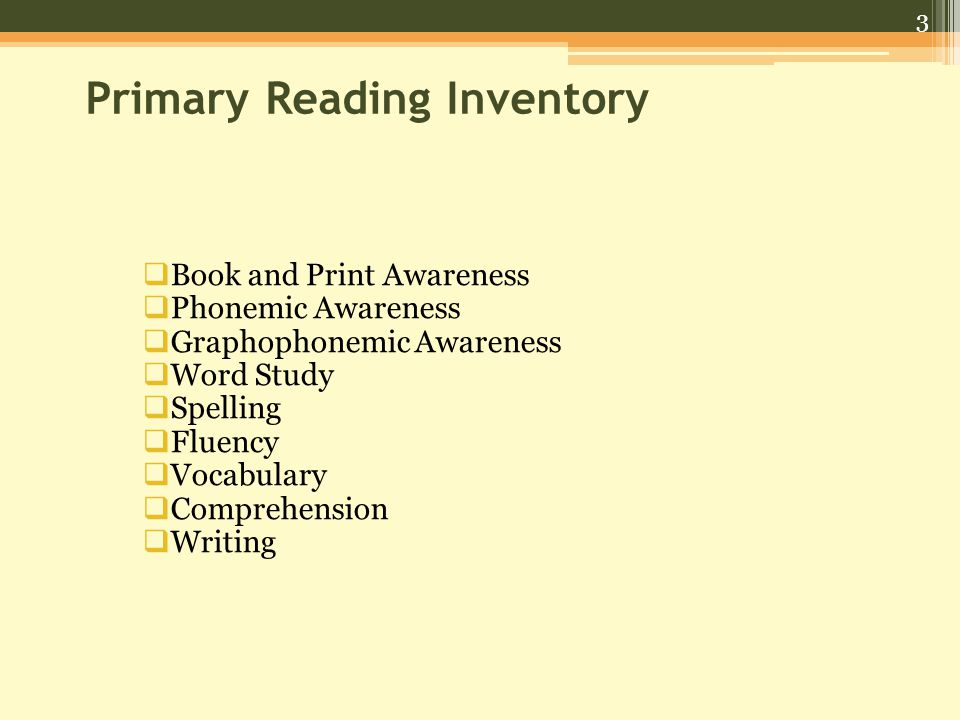 3 Primary Reading Inventory  Book and Print Awareness  Phonemic Awareness  Graphophonemic Awareness  Word Study  Spelling  Fluency  Vocabulary  Comprehension  Writing
