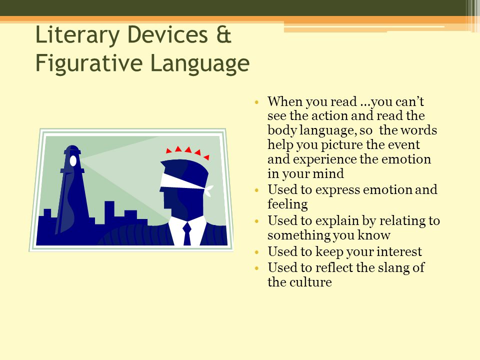 Literary Devices & Figurative Language When you read …you can't see the action and read the body language, so the words help you picture the event and experience the emotion in your mind Used to express emotion and feeling Used to explain by relating to something you know Used to keep your interest Used to reflect the slang of the culture