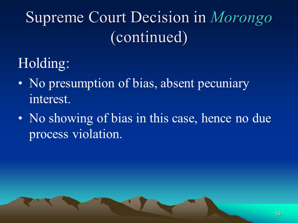 10 Supreme Court Decision in Morongo (continued) Holding: No presumption of bias, absent pecuniary interest. No showing of bias in this case, hence no