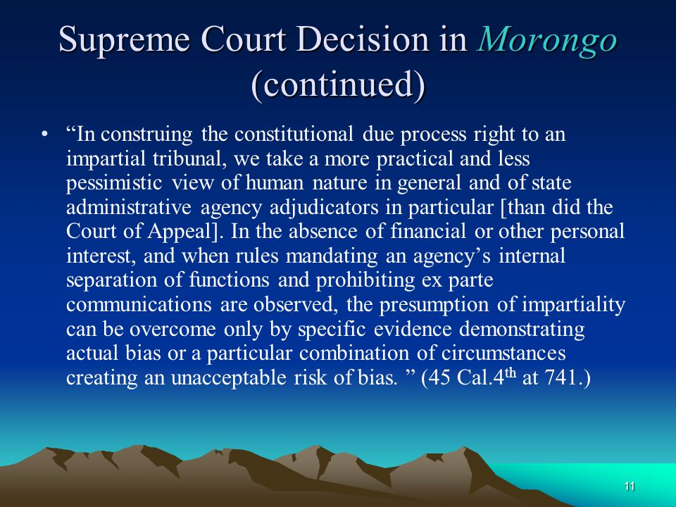11 Supreme Court Decision in Morongo (continued) In construing the constitutional due process right to an impartial tribunal, we take a more practical and less pessimistic view of human nature in general and of state administrative agency adjudicators in particular [than did the Court of Appeal].