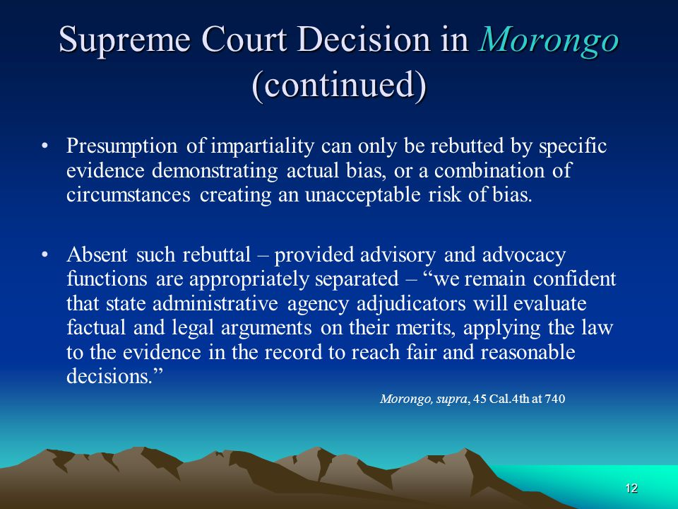 12 Supreme Court Decision in Morongo (continued) Presumption of impartiality can only be rebutted by specific evidence demonstrating actual bias, or a combination of circumstances creating an unacceptable risk of bias.