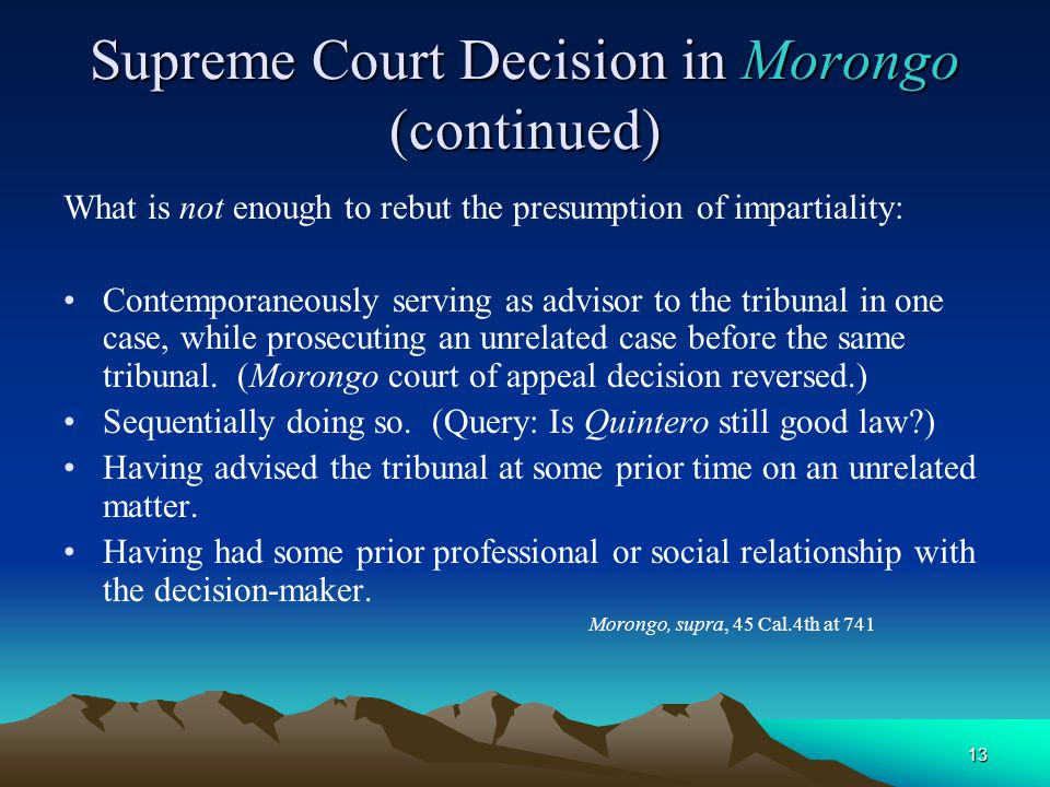 13 Supreme Court Decision in Morongo (continued) What is not enough to rebut the presumption of impartiality: Contemporaneously serving as advisor to the tribunal in one case, while prosecuting an unrelated case before the same tribunal.