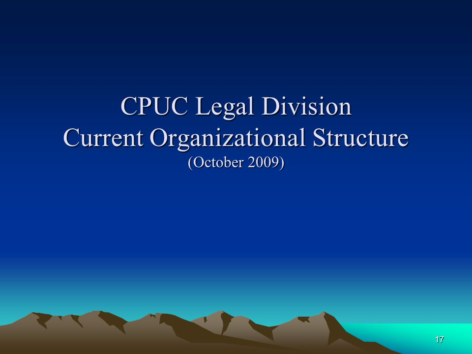 17 CPUC Legal Division Current Organizational Structure (October 2009)